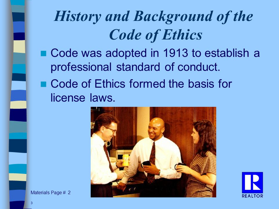 Materials Page # 3 History and Background of the Code of Ethics Code was adopted in 1913 to establish a professional standard of conduct.