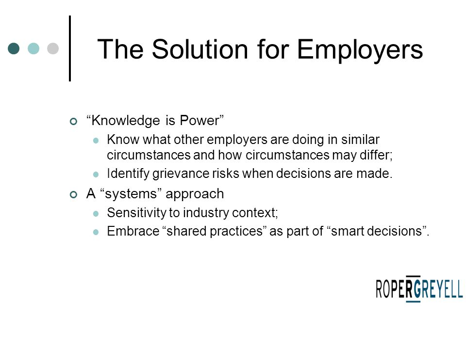 "The Solution for Employers ""Knowledge is Power"" Know what other employers are doing in similar circumstances and how circumstances may differ; Identif"