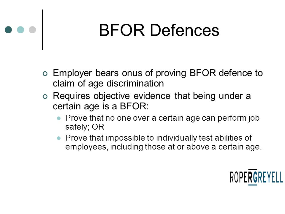 BFOR Defences Employer bears onus of proving BFOR defence to claim of age discrimination Requires objective evidence that being under a certain age is