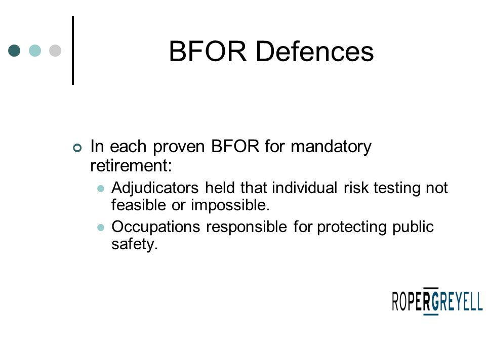 BFOR Defences In each proven BFOR for mandatory retirement: Adjudicators held that individual risk testing not feasible or impossible. Occupations res