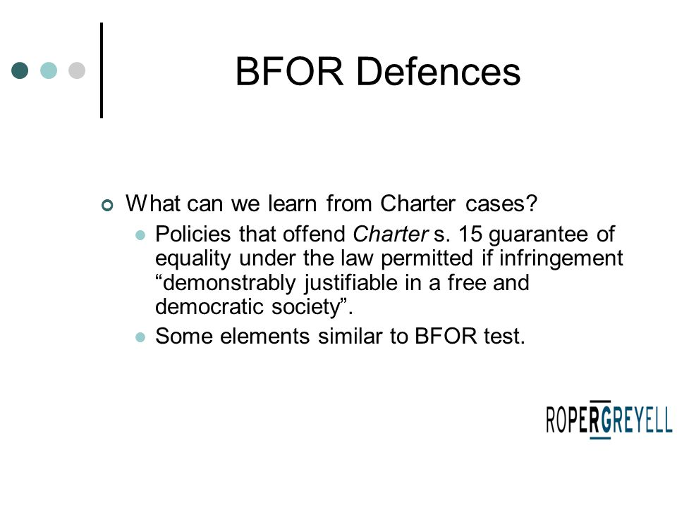 BFOR Defences What can we learn from Charter cases? Policies that offend Charter s. 15 guarantee of equality under the law permitted if infringement ""