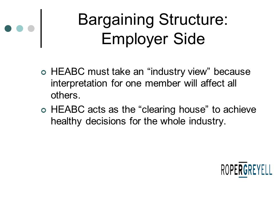 "Bargaining Structure: Employer Side HEABC must take an ""industry view"" because interpretation for one member will affect all others. HEABC acts as the"