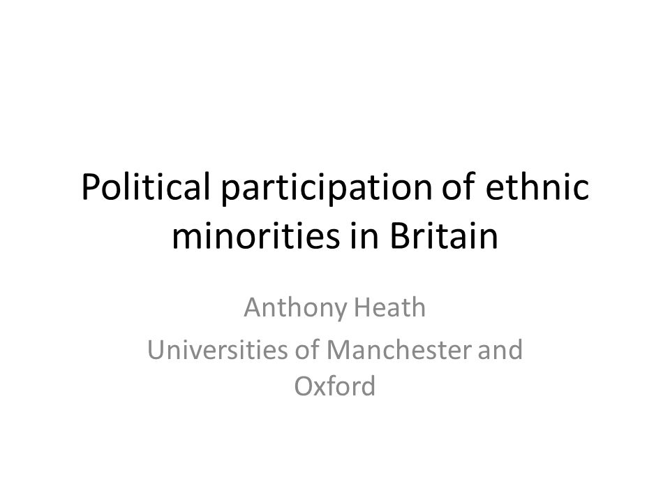 Political participation of ethnic minorities in Britain Anthony Heath Universities of Manchester and Oxford