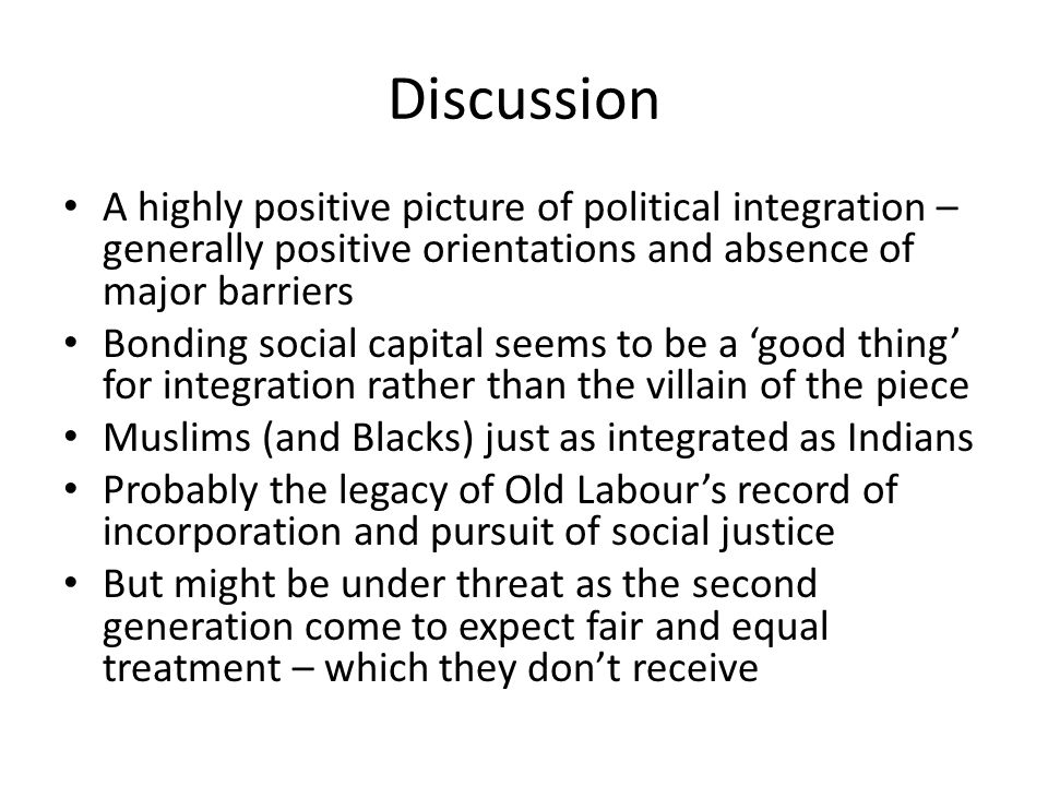 Discussion A highly positive picture of political integration – generally positive orientations and absence of major barriers Bonding social capital seems to be a 'good thing' for integration rather than the villain of the piece Muslims (and Blacks) just as integrated as Indians Probably the legacy of Old Labour's record of incorporation and pursuit of social justice But might be under threat as the second generation come to expect fair and equal treatment – which they don't receive