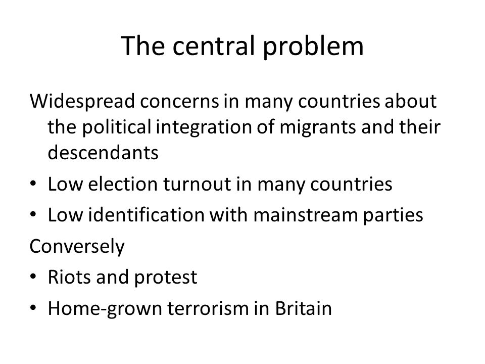 The central problem Widespread concerns in many countries about the political integration of migrants and their descendants Low election turnout in many countries Low identification with mainstream parties Conversely Riots and protest Home-grown terrorism in Britain