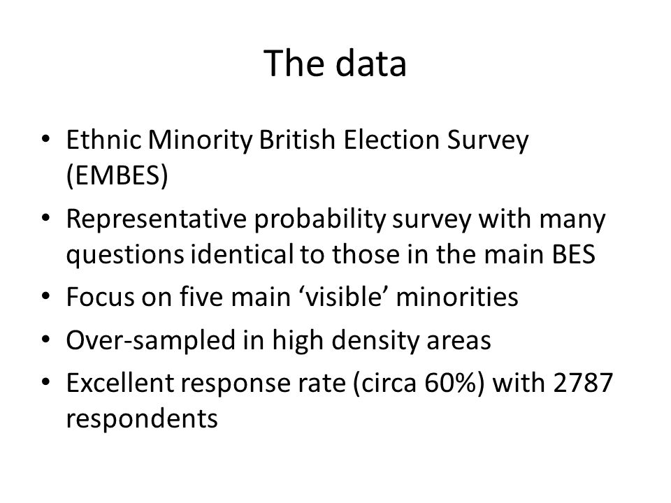 The data Ethnic Minority British Election Survey (EMBES) Representative probability survey with many questions identical to those in the main BES Focus on five main 'visible' minorities Over-sampled in high density areas Excellent response rate (circa 60%) with 2787 respondents