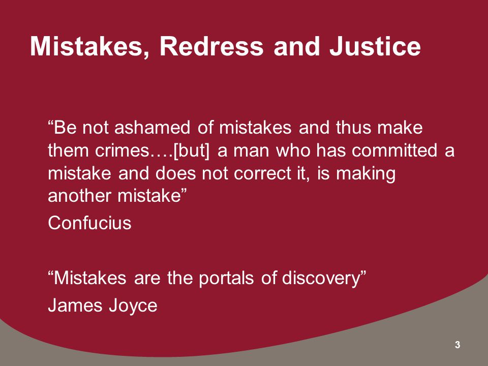 3 Mistakes, Redress and Justice Be not ashamed of mistakes and thus make them crimes….[but] a man who has committed a mistake and does not correct it, is making another mistake Confucius Mistakes are the portals of discovery James Joyce