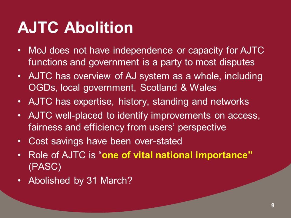 9 AJTC Abolition MoJ does not have independence or capacity for AJTC functions and government is a party to most disputes AJTC has overview of AJ system as a whole, including OGDs, local government, Scotland & Wales AJTC has expertise, history, standing and networks AJTC well-placed to identify improvements on access, fairness and efficiency from users' perspective Cost savings have been over-stated Role of AJTC is one of vital national importance (PASC) Abolished by 31 March