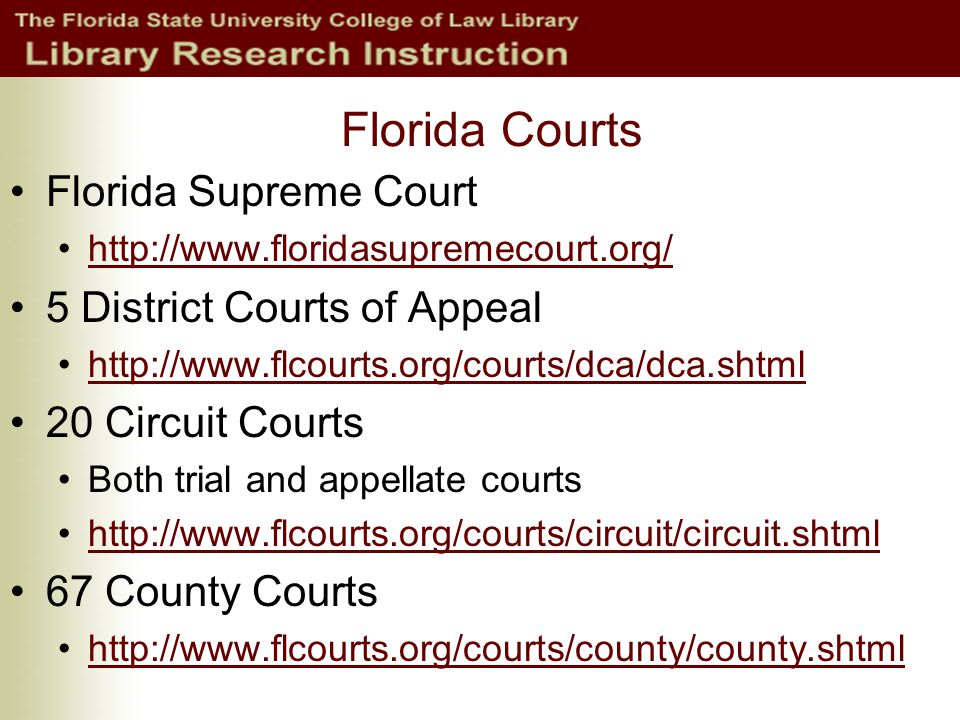 Florida Courts Florida Supreme Court http://www.floridasupremecourt.org/ 5 District Courts of Appeal http://www.flcourts.org/courts/dca/dca.shtml 20 Circuit Courts Both trial and appellate courts http://www.flcourts.org/courts/circuit/circuit.shtml 67 County Courts http://www.flcourts.org/courts/county/county.shtml