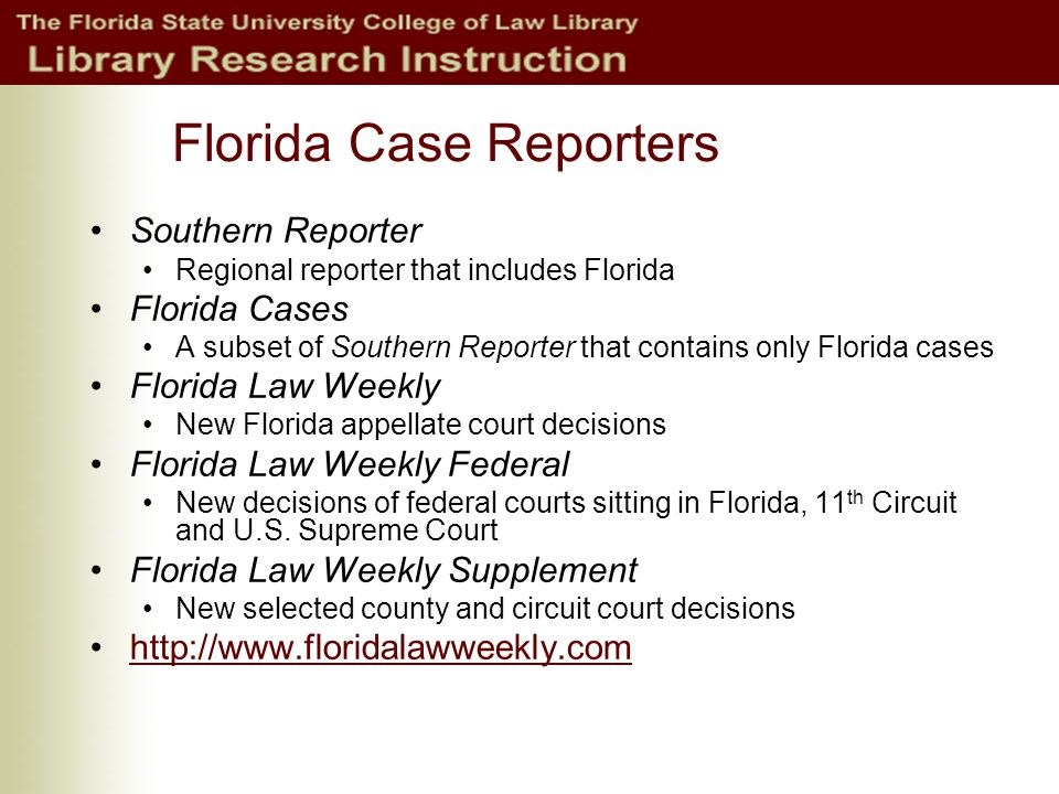Florida Case Reporters Southern Reporter Regional reporter that includes Florida Florida Cases A subset of Southern Reporter that contains only Florida cases Florida Law Weekly New Florida appellate court decisions Florida Law Weekly Federal New decisions of federal courts sitting in Florida, 11 th Circuit and U.S.