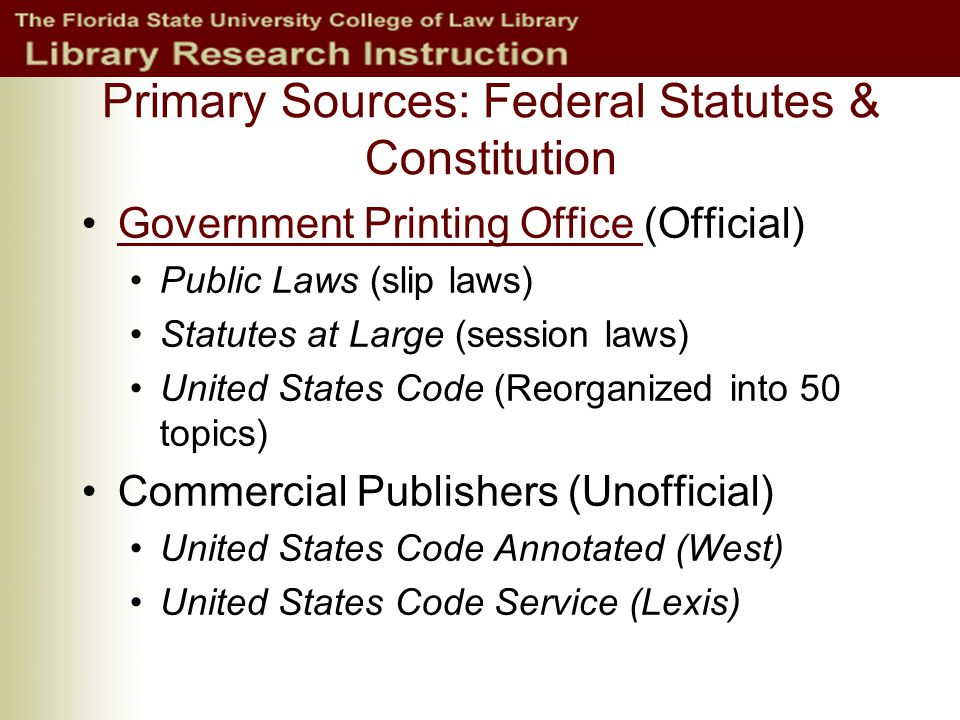 Primary Sources: Federal Statutes & Constitution Government Printing Office (Official)Government Printing Office Public Laws (slip laws) Statutes at Large (session laws) United States Code (Reorganized into 50 topics) Commercial Publishers (Unofficial) United States Code Annotated (West) United States Code Service (Lexis)