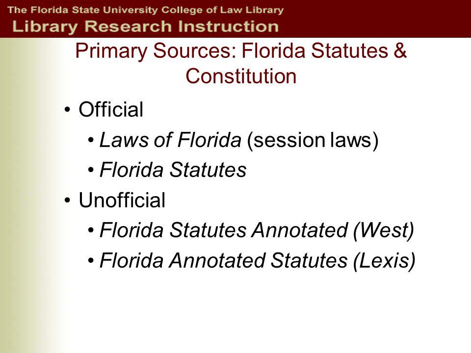 Primary Sources: Florida Statutes & Constitution Official Laws of Florida (session laws) Florida Statutes Unofficial Florida Statutes Annotated (West) Florida Annotated Statutes (Lexis)