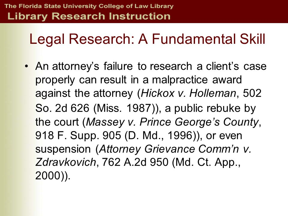 Legal Research: A Fundamental Skill An attorney's failure to research a client's case properly can result in a malpractice award against the attorney (Hickox v.