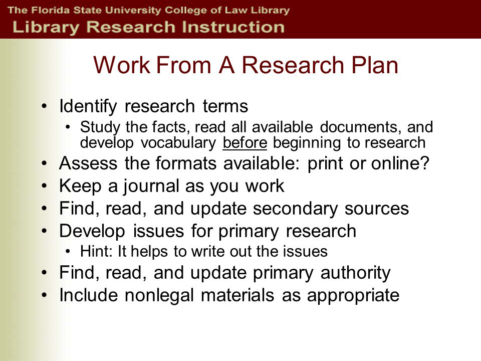 Work From A Research Plan Identify research terms Study the facts, read all available documents, and develop vocabulary before beginning to research Assess the formats available: print or online.