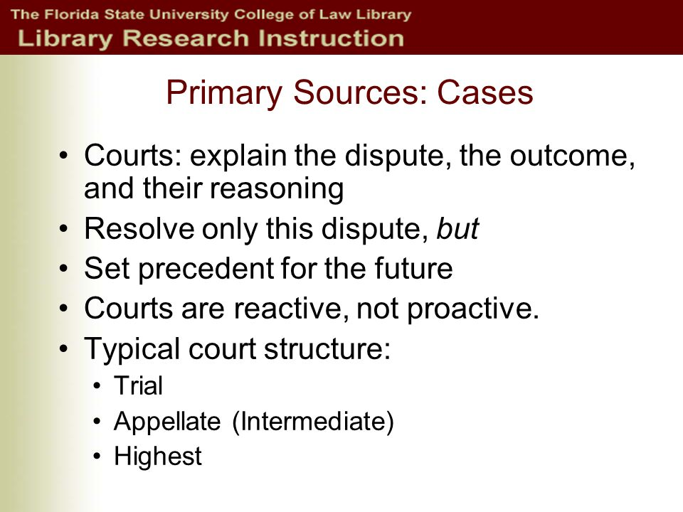 Primary Sources: Cases Courts: explain the dispute, the outcome, and their reasoning Resolve only this dispute, but Set precedent for the future Courts are reactive, not proactive.