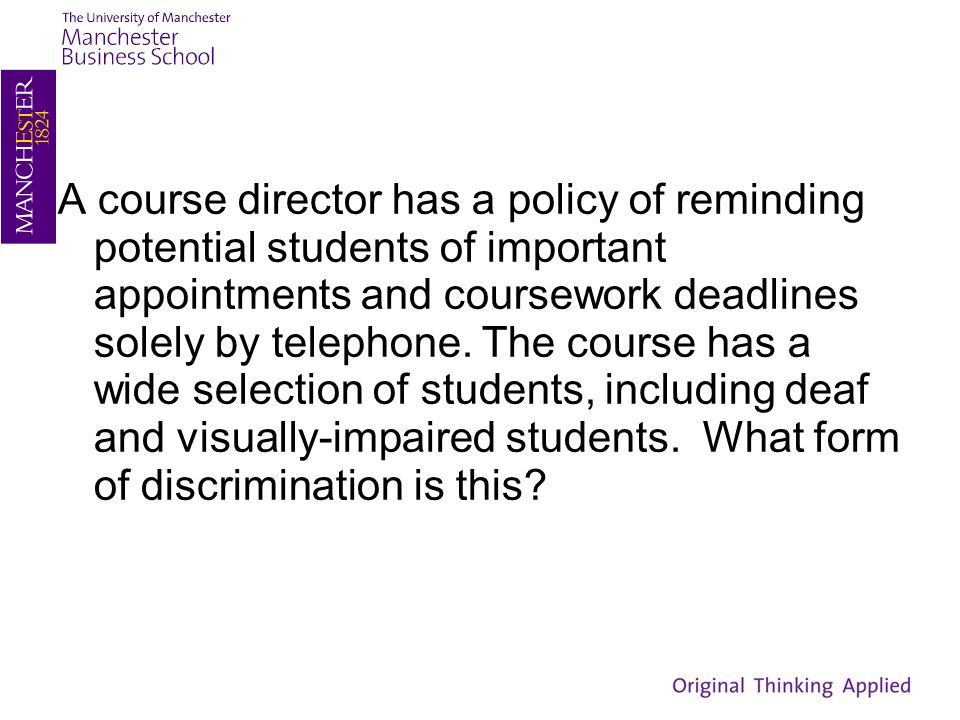 A course director has a policy of reminding potential students of important appointments and coursework deadlines solely by telephone. The course has