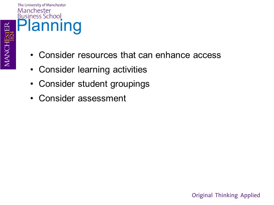 Planning Consider resources that can enhance access Consider learning activities Consider student groupings Consider assessment