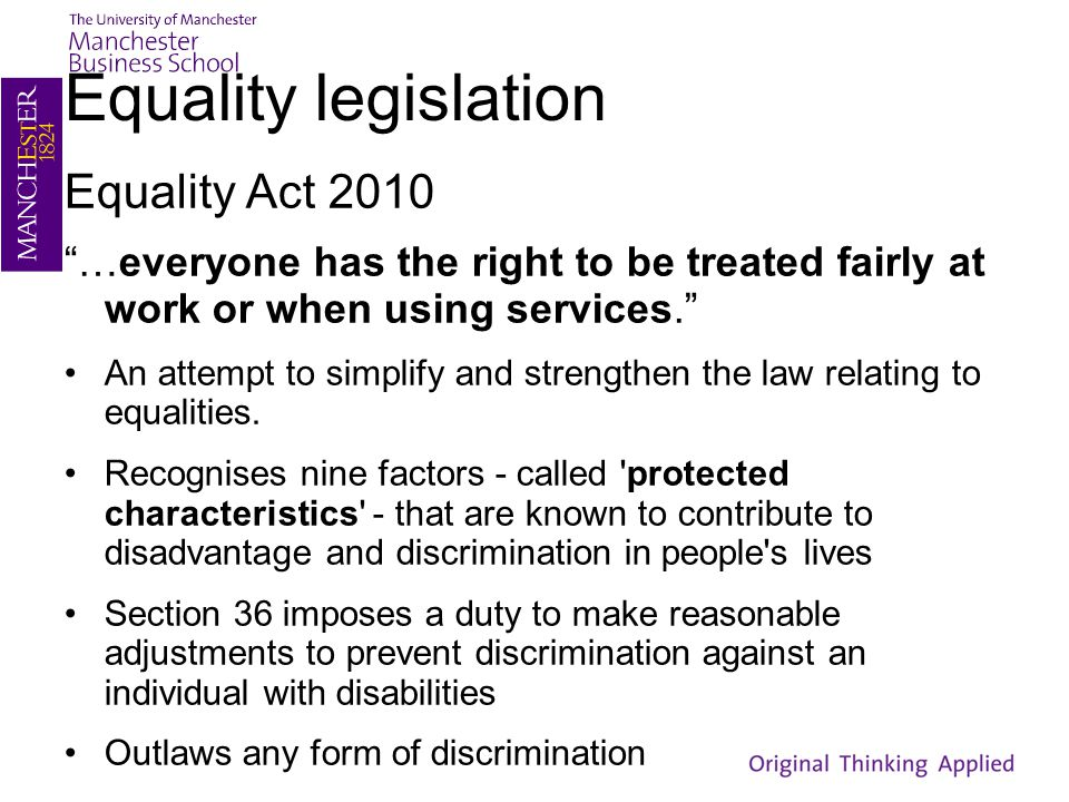 "Equality legislation Equality Act 2010 ""…everyone has the right to be treated fairly at work or when using services."" An attempt to simplify and stren"