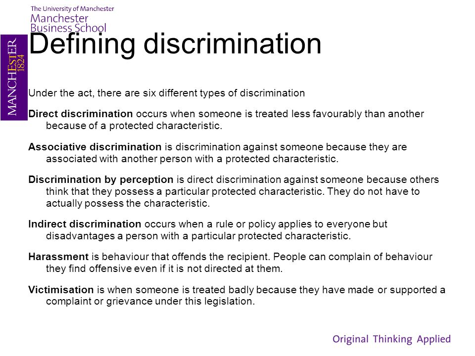 Defining discrimination Under the act, there are six different types of discrimination Direct discrimination occurs when someone is treated less favou