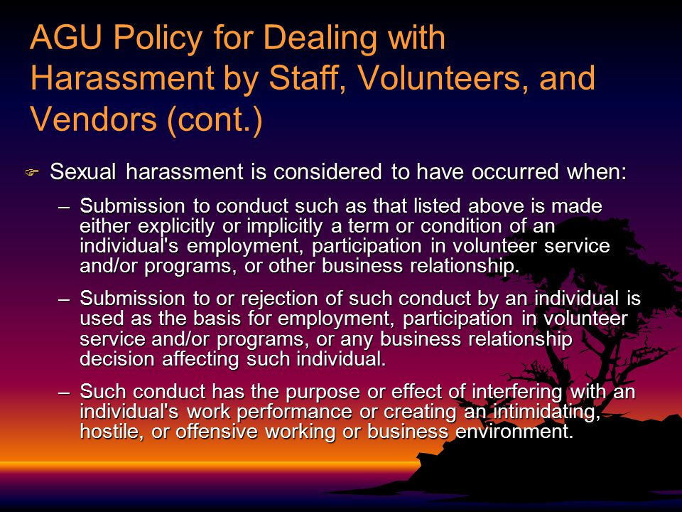 AGU Policy for Dealing with Harassment by Staff, Volunteers, and Vendors (cont.)  Sexual harassment is considered to have occurred when: –Submission to conduct such as that listed above is made either explicitly or implicitly a term or condition of an individual s employment, participation in volunteer service and/or programs, or other business relationship.