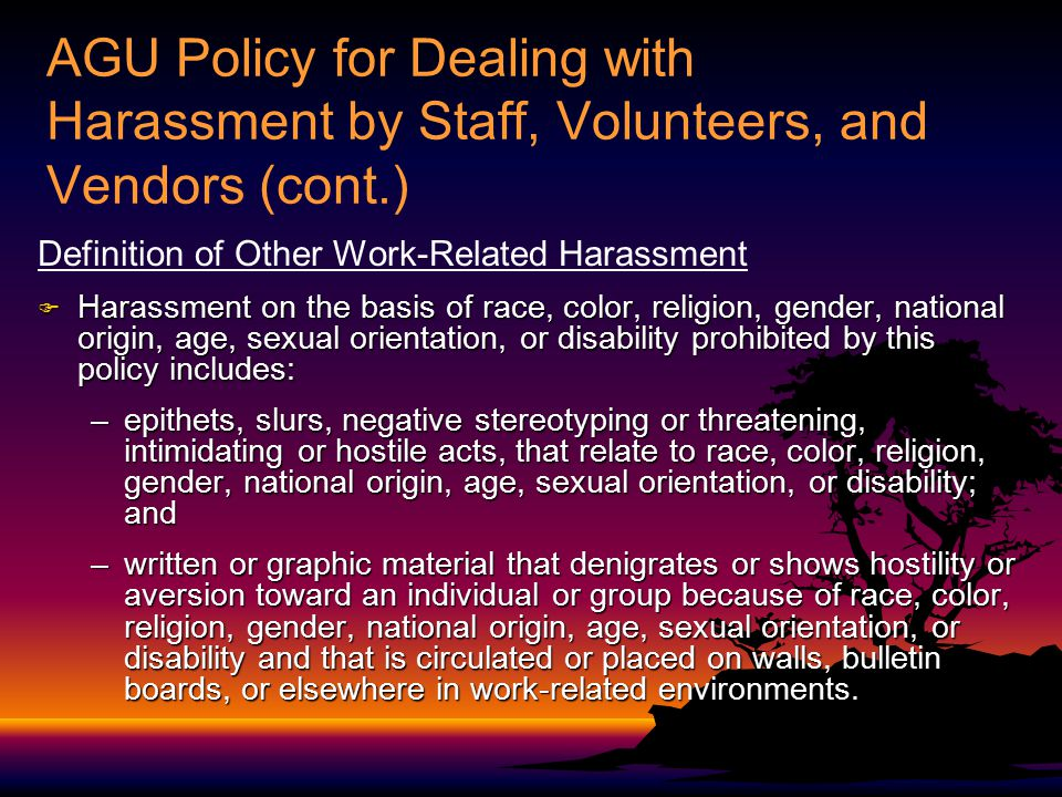 AGU Policy for Dealing with Harassment by Staff, Volunteers, and Vendors (cont.) Definition of Other Work-Related Harassment  Harassment on the basis of race, color, religion, gender, national origin, age, sexual orientation, or disability prohibited by this policy includes: –epithets, slurs, negative stereotyping or threatening, intimidating or hostile acts, that relate to race, color, religion, gender, national origin, age, sexual orientation, or disability; and –written or graphic material that denigrates or shows hostility or aversion toward an individual or group because of race, color, religion, gender, national origin, age, sexual orientation, or disability and that is circulated or placed on walls, bulletin boards, or elsewhere in work-related environments.