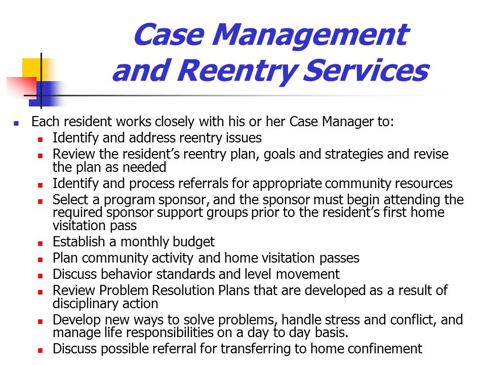 Case Management and Reentry Services Each resident works closely with his or her Case Manager to: Identify and address reentry issues Review the resident's reentry plan, goals and strategies and revise the plan as needed Identify and process referrals for appropriate community resources Select a program sponsor, and the sponsor must begin attending the required sponsor support groups prior to the resident's first home visitation pass Establish a monthly budget Plan community activity and home visitation passes Discuss behavior standards and level movement Review Problem Resolution Plans that are developed as a result of disciplinary action Develop new ways to solve problems, handle stress and conflict, and manage life responsibilities on a day to day basis.