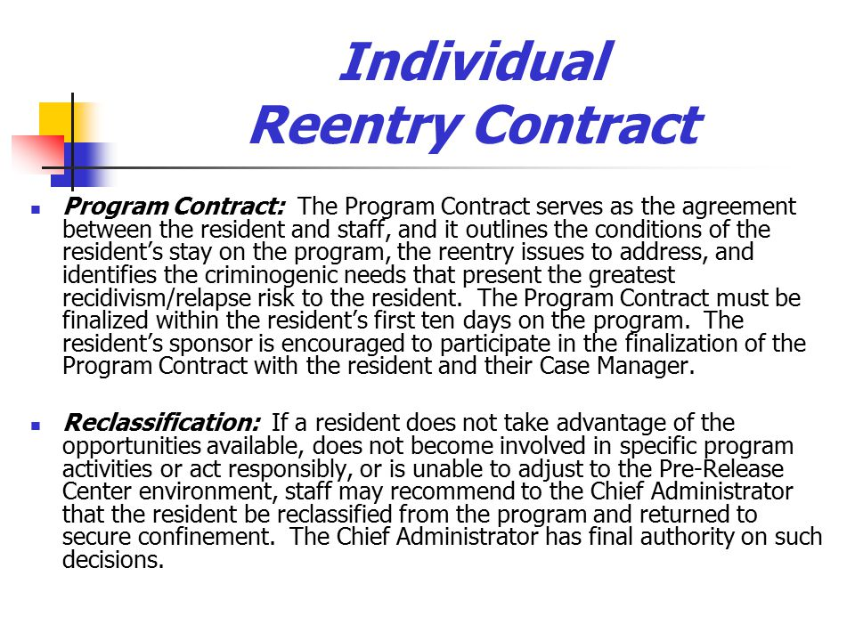 Individual Reentry Contract Program Contract: The Program Contract serves as the agreement between the resident and staff, and it outlines the conditions of the resident's stay on the program, the reentry issues to address, and identifies the criminogenic needs that present the greatest recidivism/relapse risk to the resident.