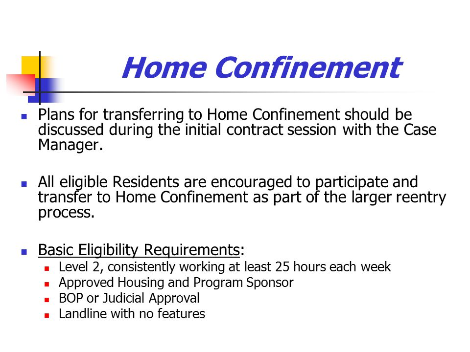 Home Confinement Plans for transferring to Home Confinement should be discussed during the initial contract session with the Case Manager.