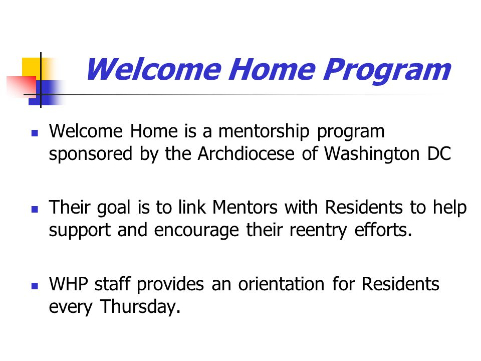 Welcome Home Program Welcome Home is a mentorship program sponsored by the Archdiocese of Washington DC Their goal is to link Mentors with Residents to help support and encourage their reentry efforts.