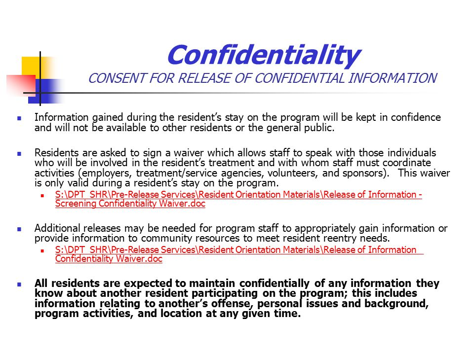 Confidentiality CONSENT FOR RELEASE OF CONFIDENTIAL INFORMATION Information gained during the resident's stay on the program will be kept in confidence and will not be available to other residents or the general public.