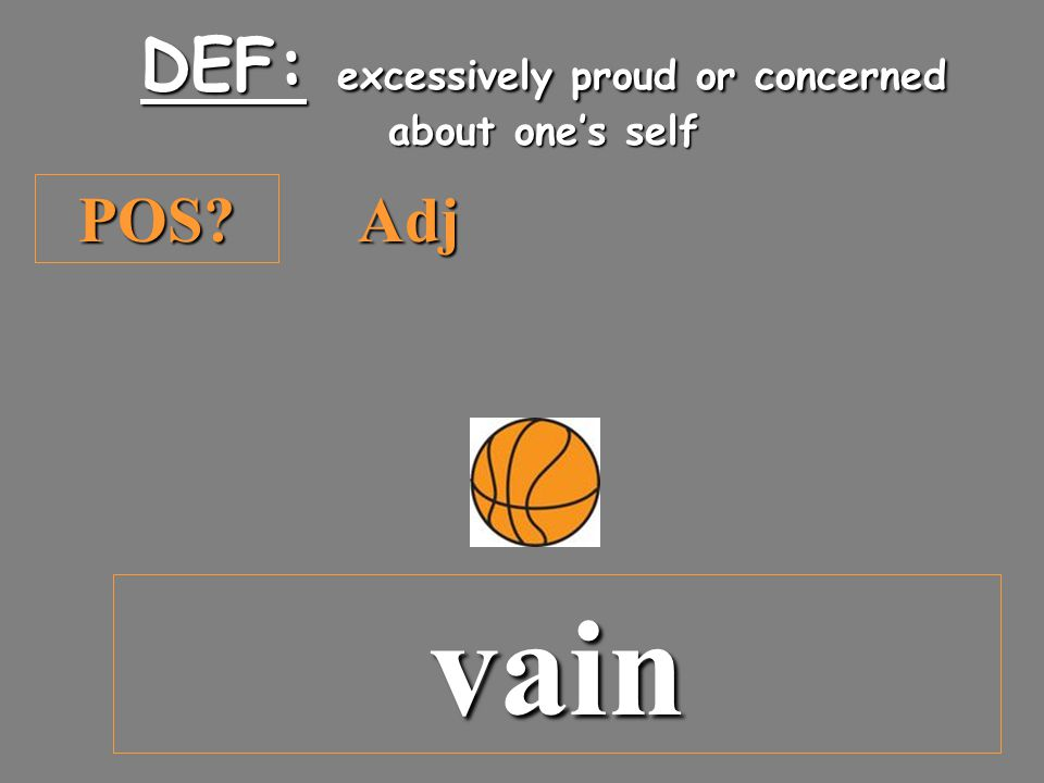 POS DEF: excessively proud or concerned about one's self Adj vain