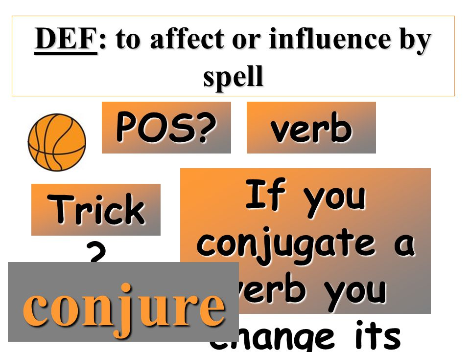 DEF: to affect or influence by spell POS? verb Trick ? If you conjugate a verb you change its form… conjure