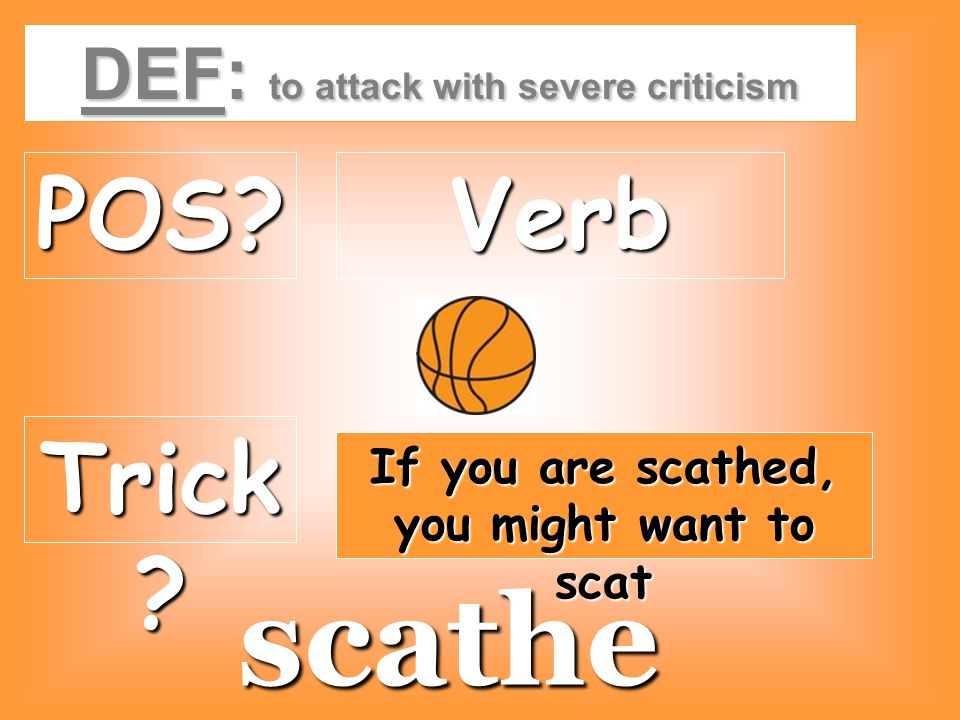 DEF: to attack with severe criticism POS?Verb Trick ? If you are scathed, you might want to scat scathe