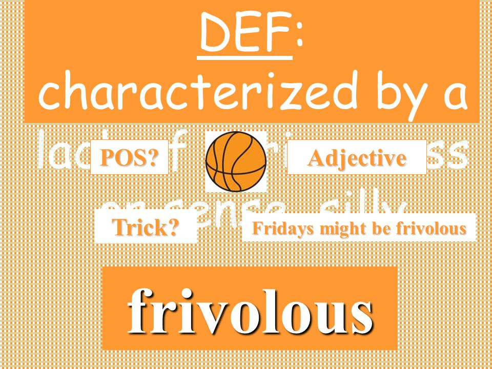 DEF: characterized by a lack of seriousness or sense, sillyPOS? frivolous Adjective Trick? Fridays might be frivolous