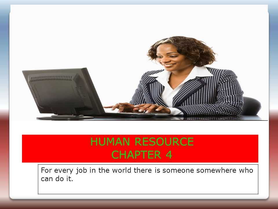 HUMAN RESOURCE CHAPTER 4 For every job in the world there is someone somewhere who can do it.