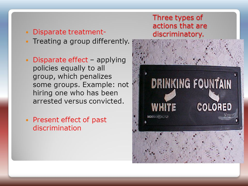 Three types of actions that are discriminatory. Disparate treatment- Treating a group differently.