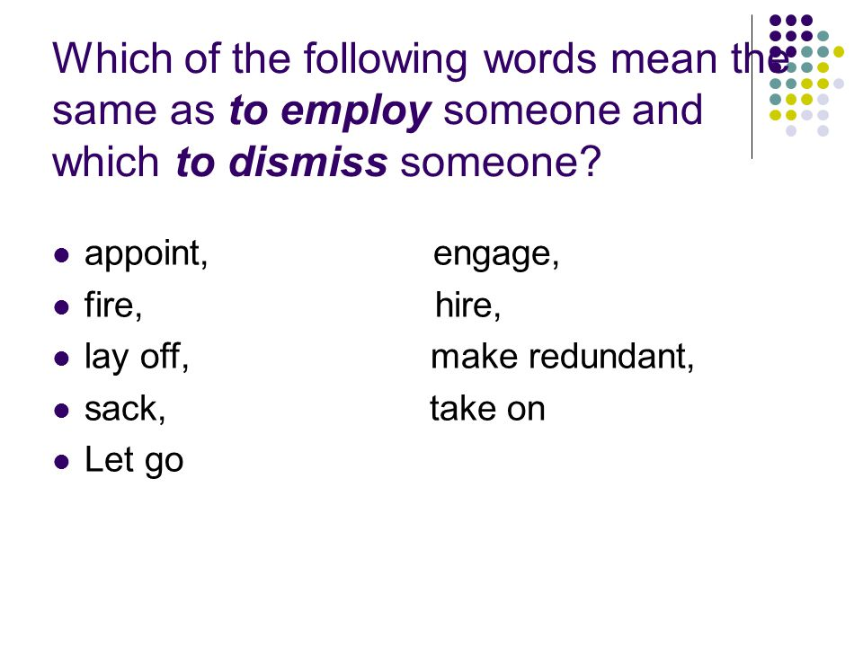 Solution employ Appoint Engage Hire Take on dismiss Fire Lay off Make redundant Sack Let go