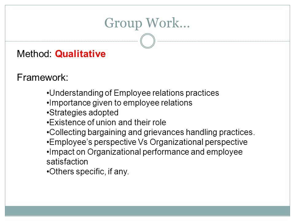 Group Work… Method: Qualitative Framework: Understanding of Employee relations practices Importance given to employee relations Strategies adopted Existence of union and their role Collecting bargaining and grievances handling practices.