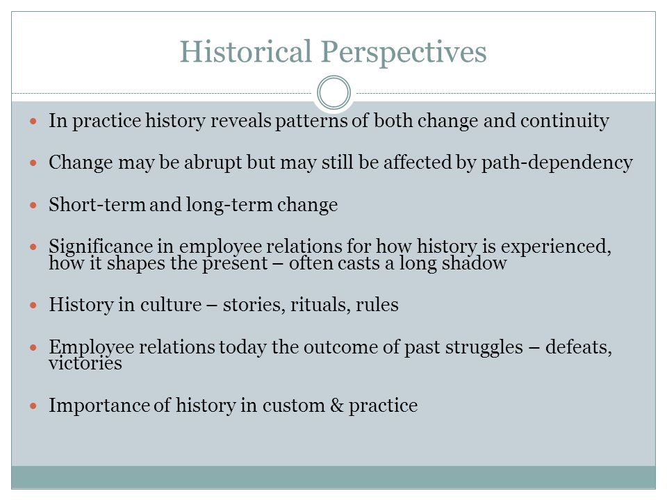 Historical Perspectives In practice history reveals patterns of both change and continuity Change may be abrupt but may still be affected by path-dependency Short-term and long-term change Significance in employee relations for how history is experienced, how it shapes the present – often casts a long shadow History in culture – stories, rituals, rules Employee relations today the outcome of past struggles – defeats, victories Importance of history in custom & practice
