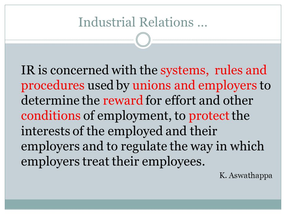 Industrial Relations … IR is concerned with the systems, rules and procedures used by unions and employers to determine the reward for effort and other conditions of employment, to protect the interests of the employed and their employers and to regulate the way in which employers treat their employees.