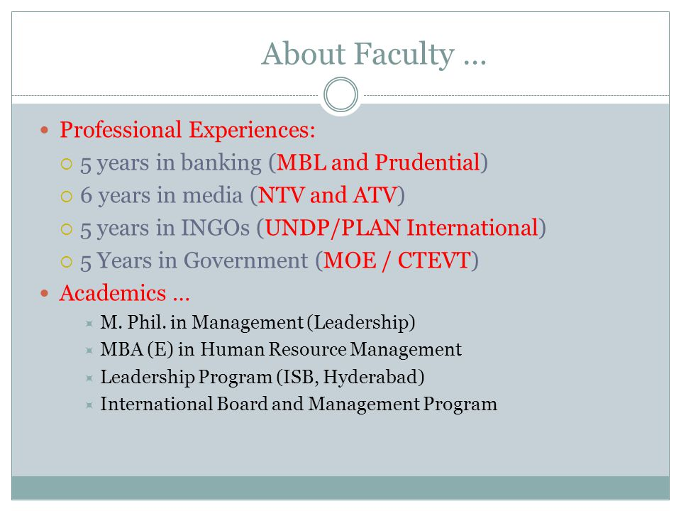 About Faculty … Professional Experiences:  5 years in banking (MBL and Prudential)  6 years in media (NTV and ATV)  5 years in INGOs (UNDP/PLAN International)  5 Years in Government (MOE / CTEVT) Academics …  M.