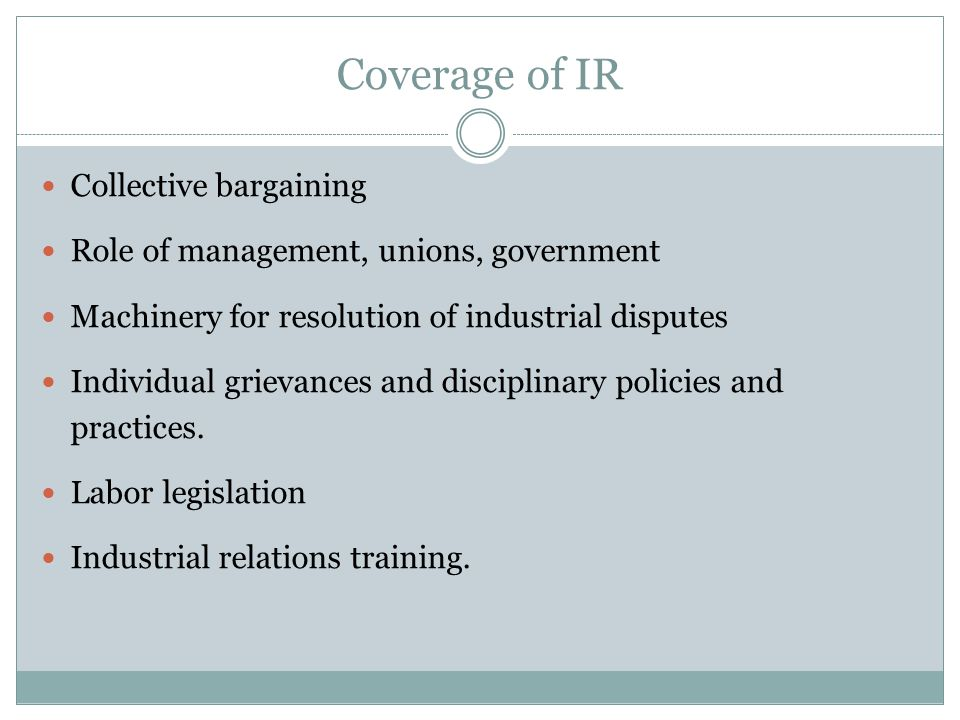 Coverage of IR Collective bargaining Role of management, unions, government Machinery for resolution of industrial disputes Individual grievances and disciplinary policies and practices.