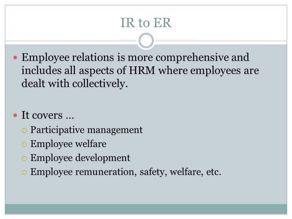IR to ER Employee relations is more comprehensive and includes all aspects of HRM where employees are dealt with collectively.