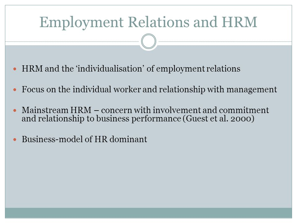 Employment Relations and HRM HRM and the 'individualisation' of employment relations Focus on the individual worker and relationship with management Mainstream HRM – concern with involvement and commitment and relationship to business performance (Guest et al.