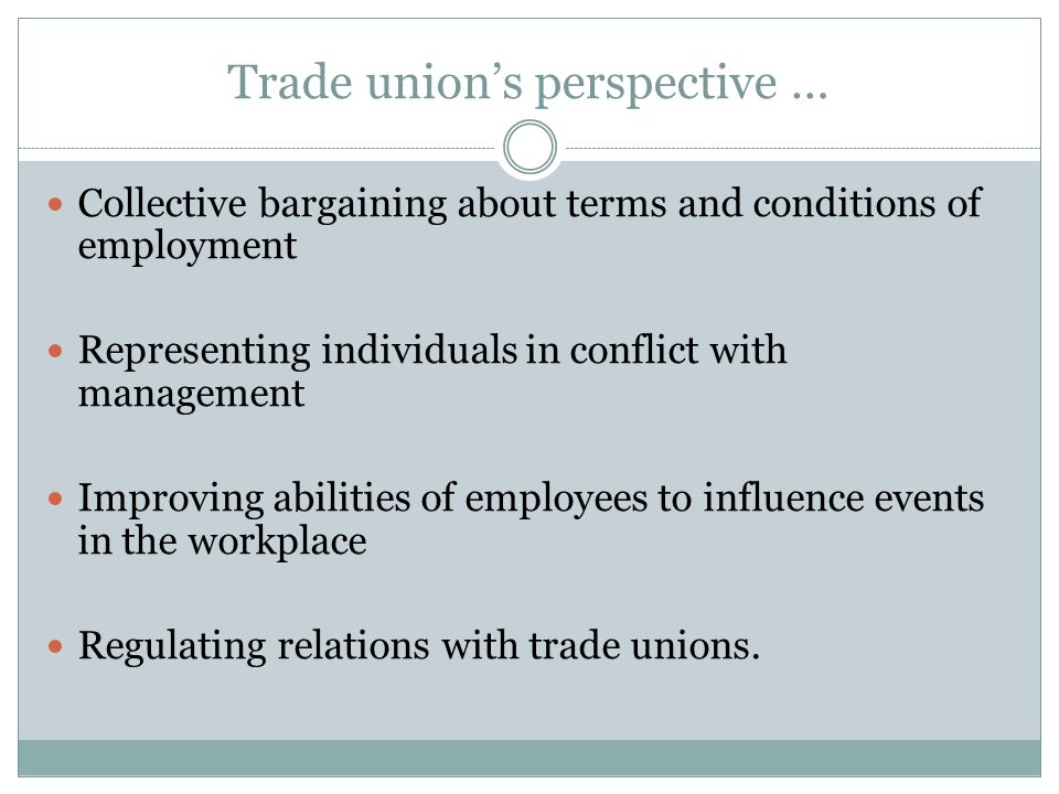 Trade union's perspective … Collective bargaining about terms and conditions of employment Representing individuals in conflict with management Improving abilities of employees to influence events in the workplace Regulating relations with trade unions.