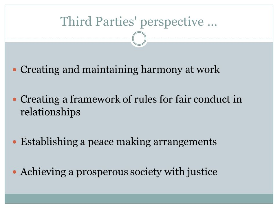 Third Parties perspective … Creating and maintaining harmony at work Creating a framework of rules for fair conduct in relationships Establishing a peace making arrangements Achieving a prosperous society with justice