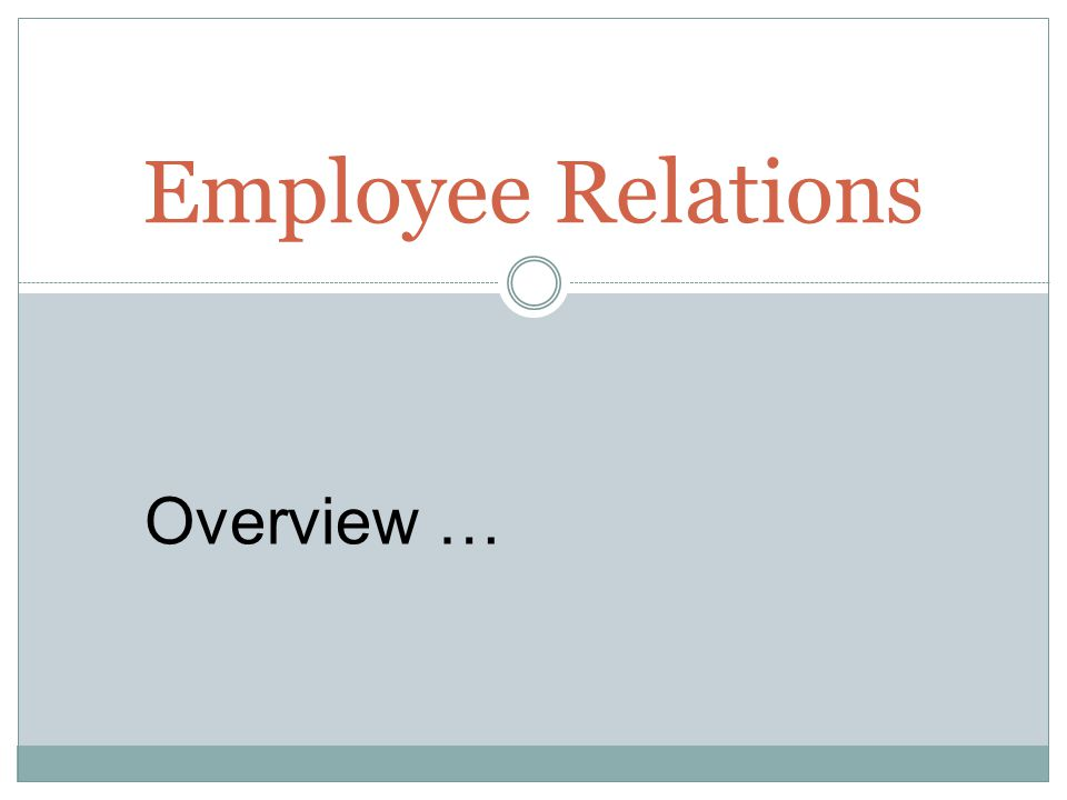 Employee Relations Overview …