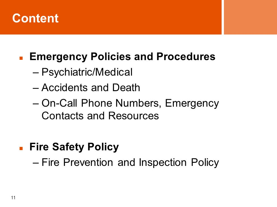 11 Content Emergency Policies and Procedures –Psychiatric/Medical –Accidents and Death –On-Call Phone Numbers, Emergency Contacts and Resources Fire S