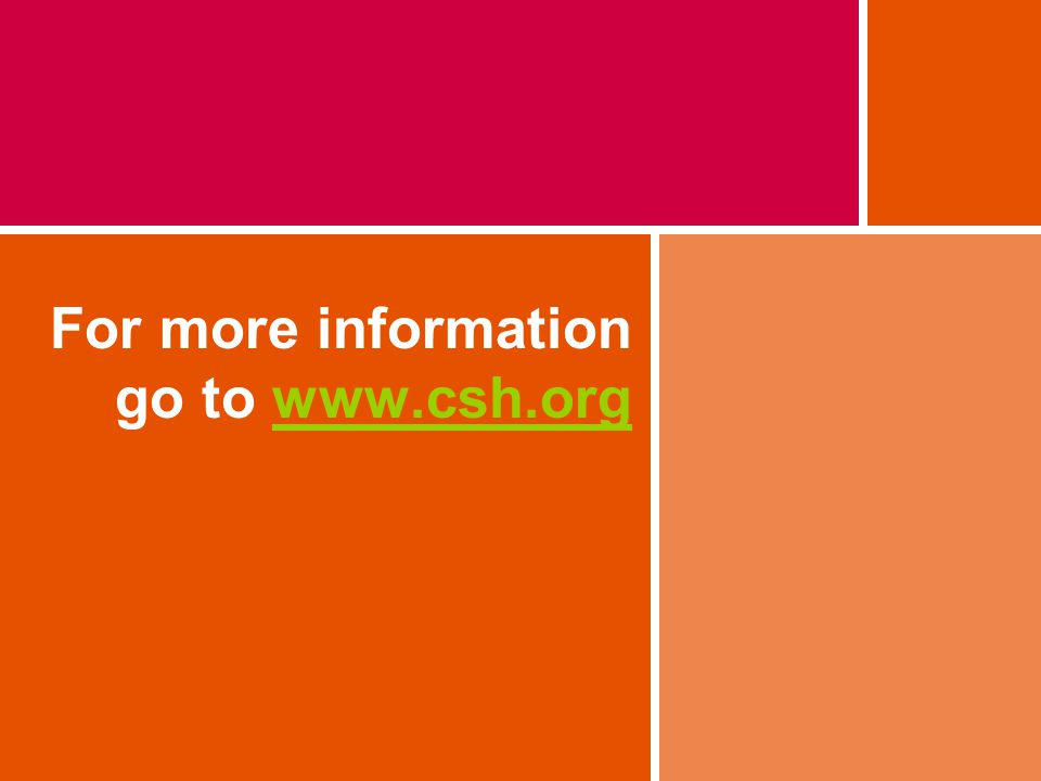 For more information go to www.csh.orgwww.csh.org