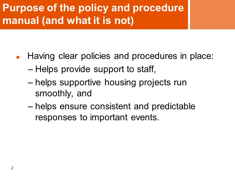 2 Purpose of the policy and procedure manual (and what it is not) Having clear policies and procedures in place: –Helps provide support to staff, –helps supportive housing projects run smoothly, and –helps ensure consistent and predictable responses to important events.